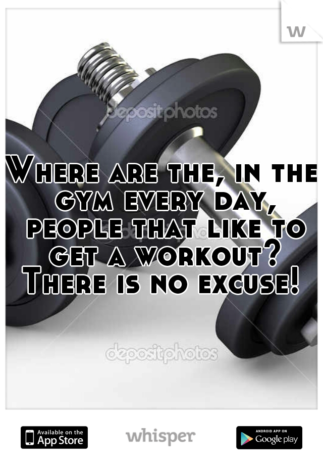 Where are the, in the gym every day, people that like to get a workout? There is no excuse!