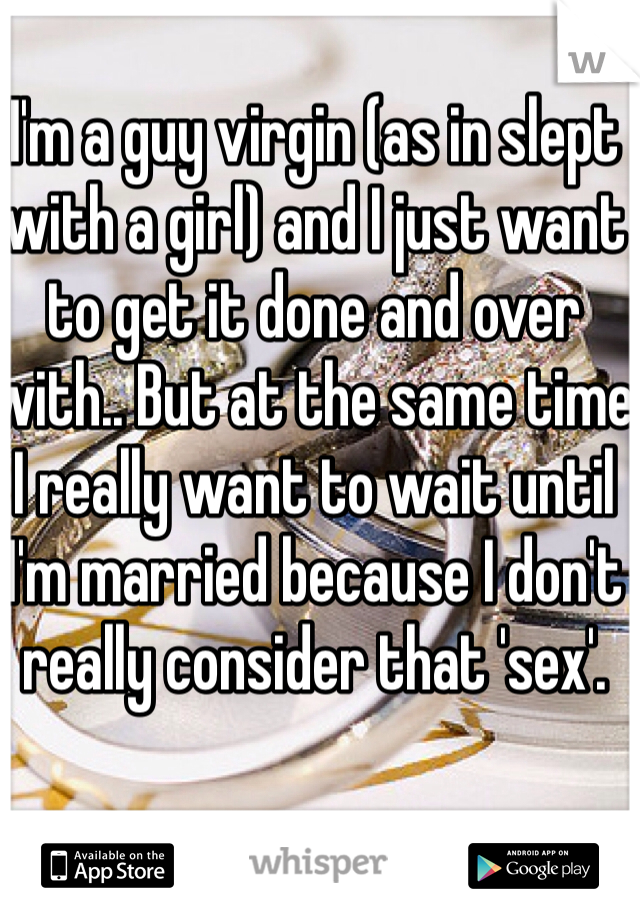 I'm a guy virgin (as in slept with a girl) and I just want to get it done and over with.. But at the same time I really want to wait until I'm married because I don't really consider that 'sex'.