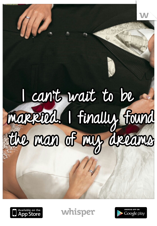 I can't wait to be married. I finally found the man of my dreams♥