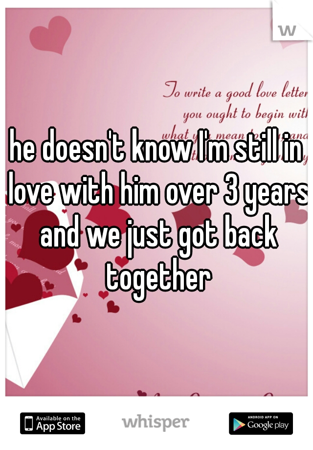 he doesn't know I'm still in love with him over 3 years and we just got back together