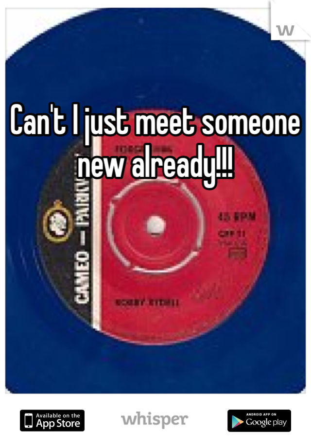 Can't I just meet someone new already!!!