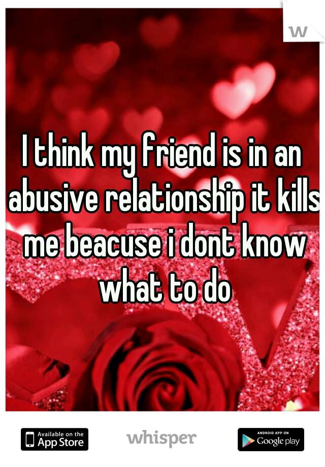 I think my friend is in an abusive relationship it kills me beacuse i dont know what to do