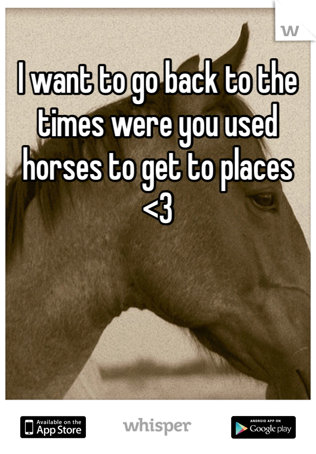 I want to go back to the times were you used horses to get to places <3