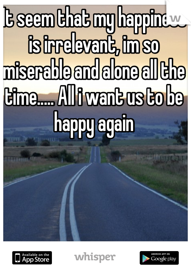 It seem that my happiness is irrelevant, im so miserable and alone all the time..... All i want us to be happy again