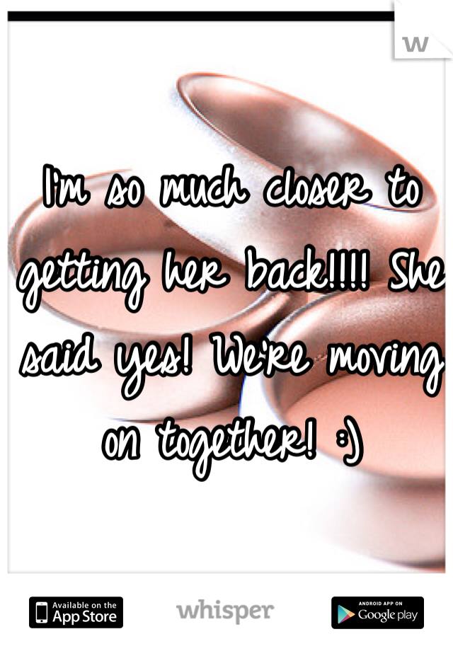 I'm so much closer to getting her back!!!! She said yes! We're moving on together! :)