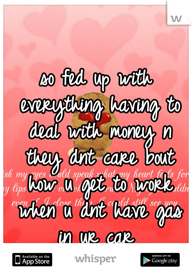 so fed up with everything having to deal with money n they dnt care bout how u get to work when u dnt have gas in ur car