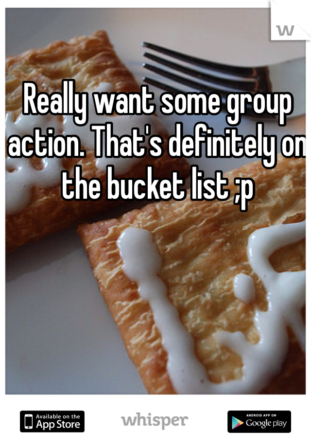 Really want some group action. That's definitely on the bucket list ;p