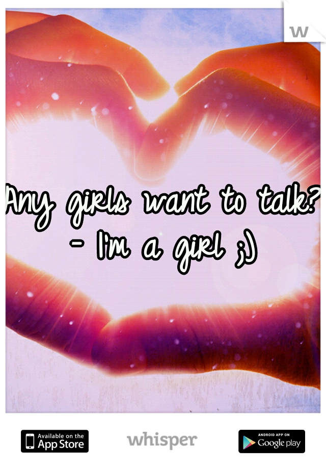 Any girls want to talk? - I'm a girl ;)