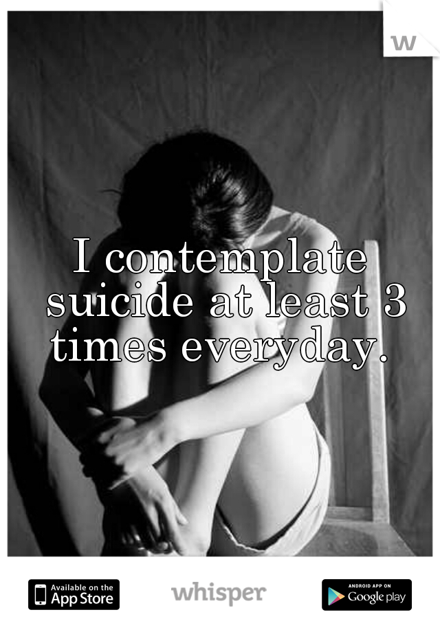 I contemplate suicide at least 3 times everyday.