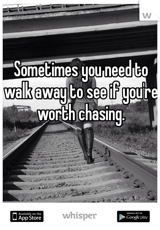 Sometimes you need to walk away to see if you're worth chasing.