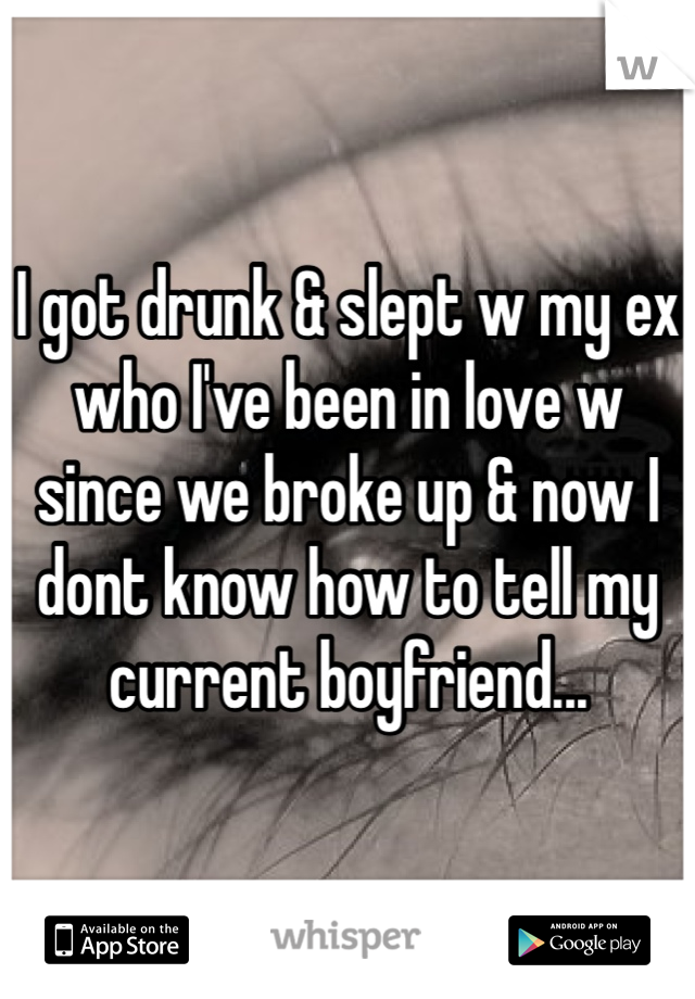 I got drunk & slept w my ex who I've been in love w since we broke up & now I dont know how to tell my current boyfriend...