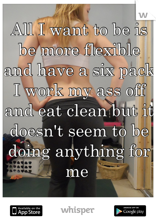 All I want to be is be more flexible and have a six pack I work my ass off and eat clean but it doesn't seem to be doing anything for me