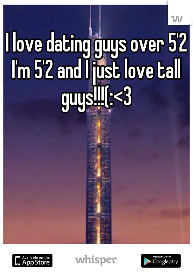 I love dating guys over 5'2 I'm 5'2 and I just love tall guys!!!(:<3