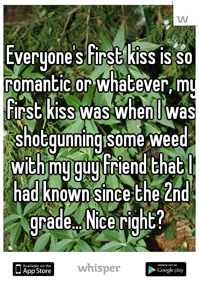 Everyone's first kiss is so romantic or whatever, my first kiss was when I was shotgunning some weed with my guy friend that I had known since the 2nd grade... Nice right?