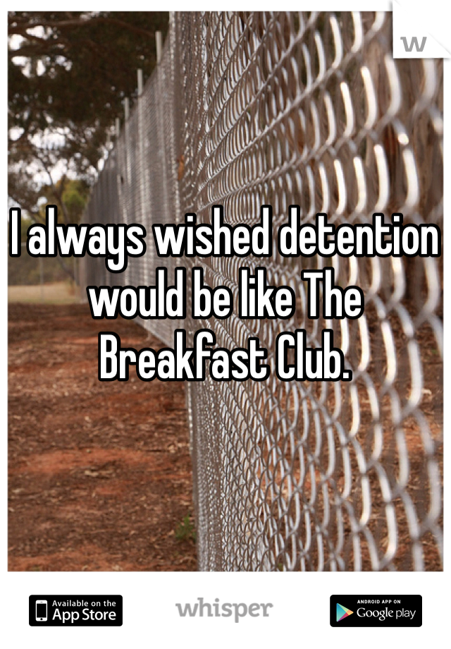 I always wished detention would be like The Breakfast Club.