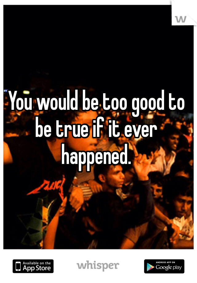 You would be too good to be true if it ever happened.