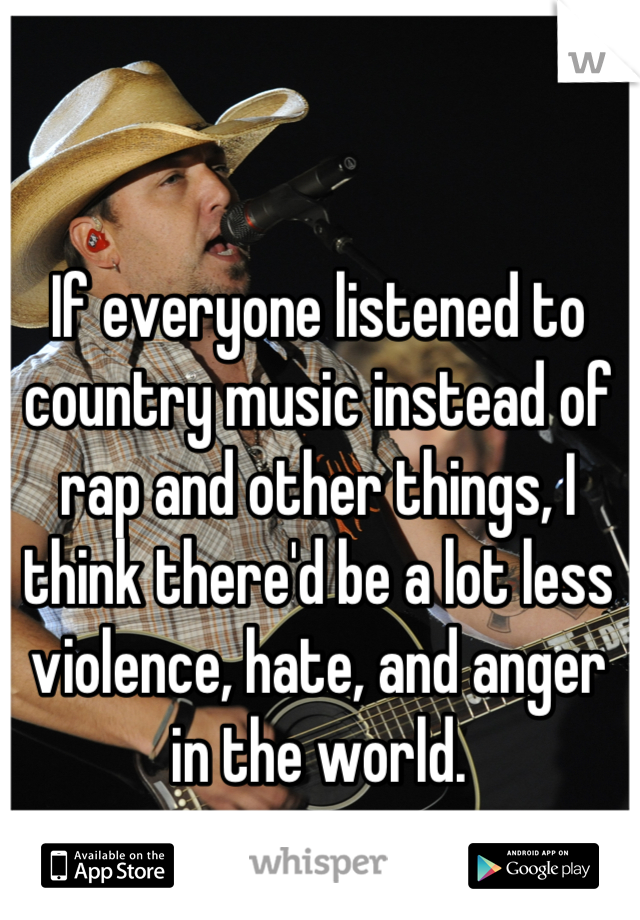 If everyone listened to country music instead of rap and other things, I think there'd be a lot less violence, hate, and anger in the world.