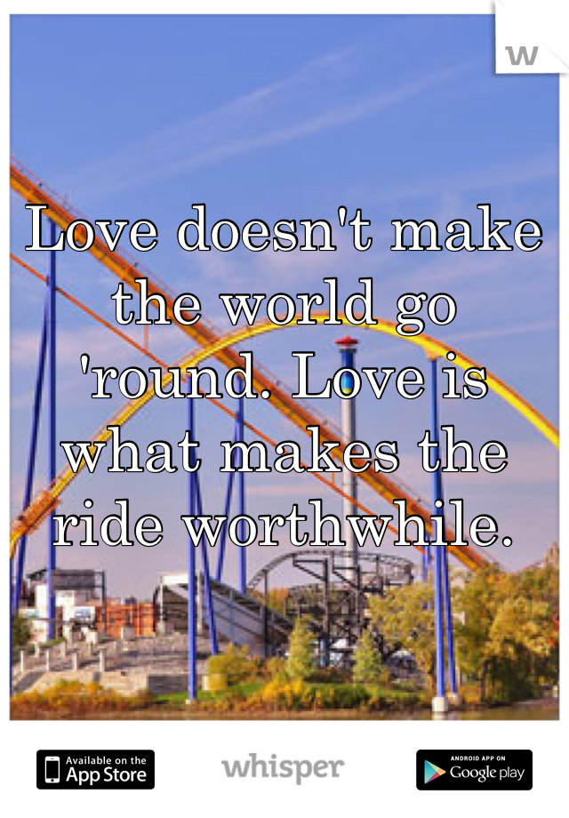 Love doesn't make the world go 'round. Love is what makes the ride worthwhile.
