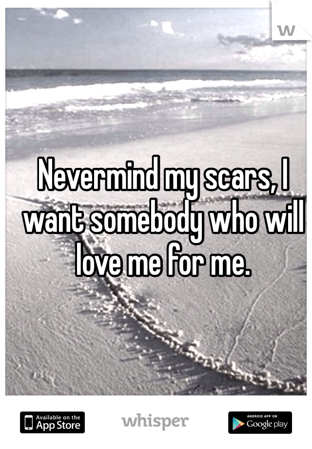Nevermind my scars, I want somebody who will love me for me.