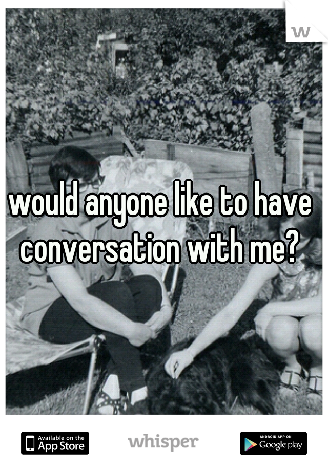 would anyone like to have  conversation with me?