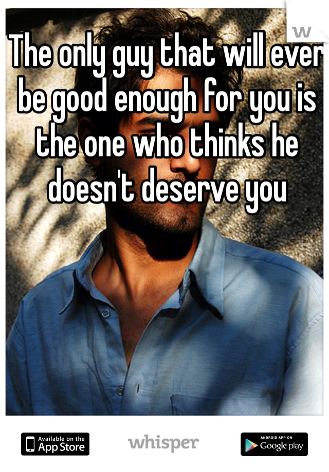 The only guy that will ever be good enough for you is the one who thinks he doesn't deserve you