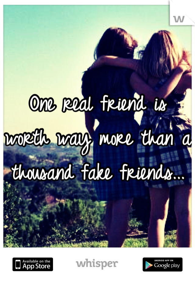 One real friend is worth way more than a thousand fake friends...