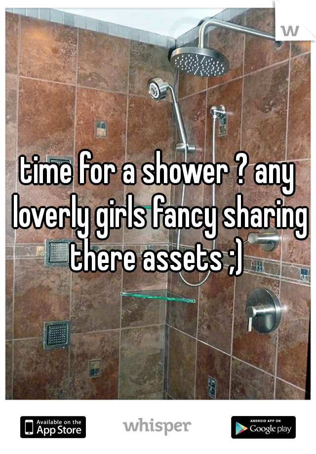 time for a shower ? any loverly girls fancy sharing there assets ;)