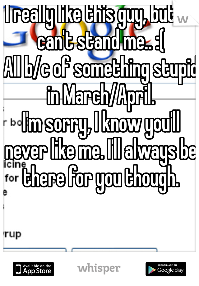 I really like this guy, but he can't stand me.. :(  All b/c of something stupid in March/April.  I'm sorry, I know you'll never like me. I'll always be there for you though.