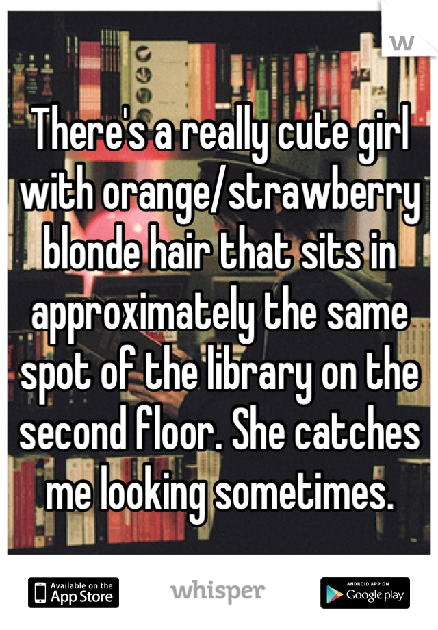 There's a really cute girl with orange/strawberry blonde hair that sits in approximately the same spot of the library on the second floor. She catches me looking sometimes.