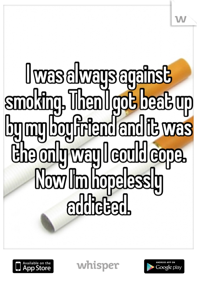 I was always against smoking. Then I got beat up by my boyfriend and it was the only way I could cope. Now I'm hopelessly addicted.