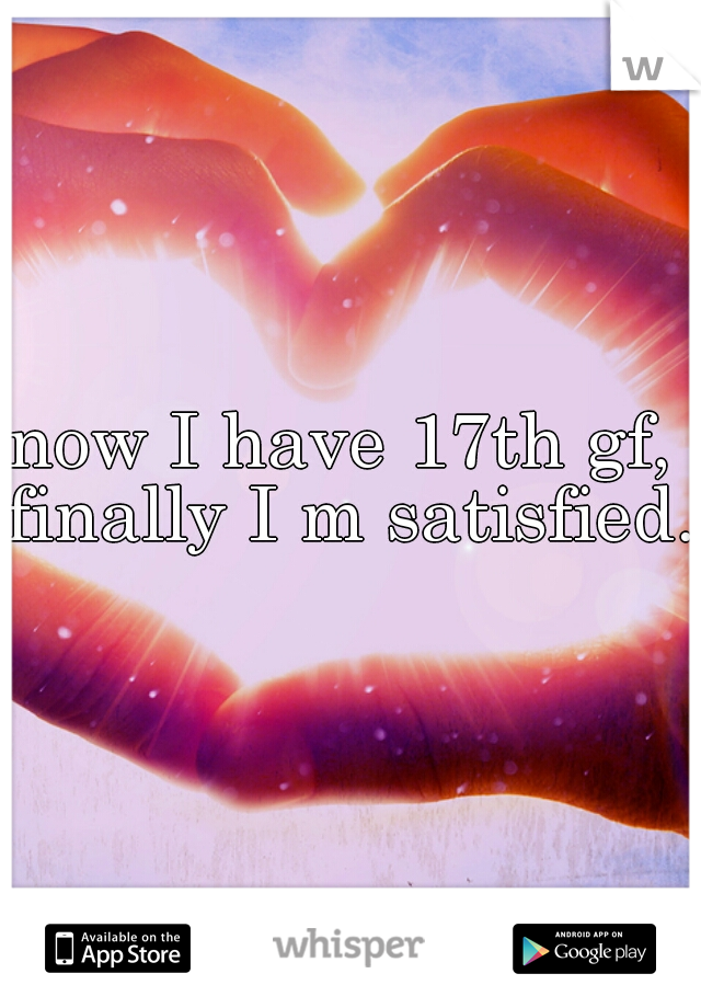 now I have 17th gf,  finally I m satisfied.