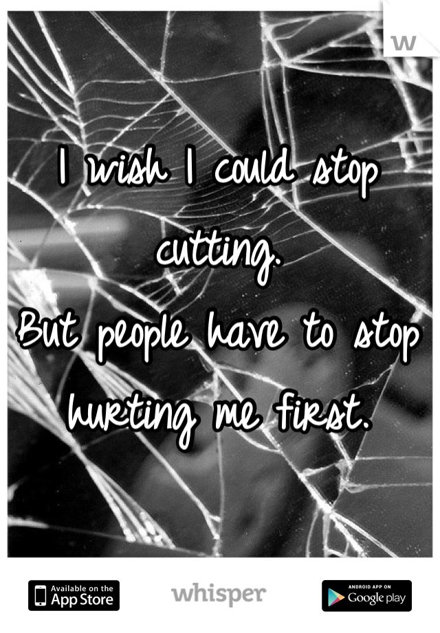 I wish I could stop cutting. But people have to stop hurting me first.