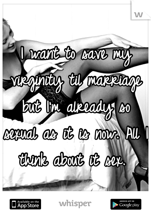 I want to save my virginity til marriage but I'm already so sexual as it is now. All I think about it sex.