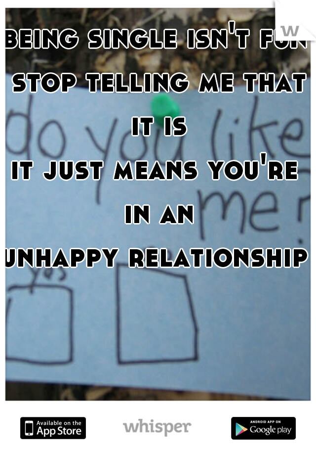 being single isn't fun  stop telling me that it is it just means you're in an unhappy relationship