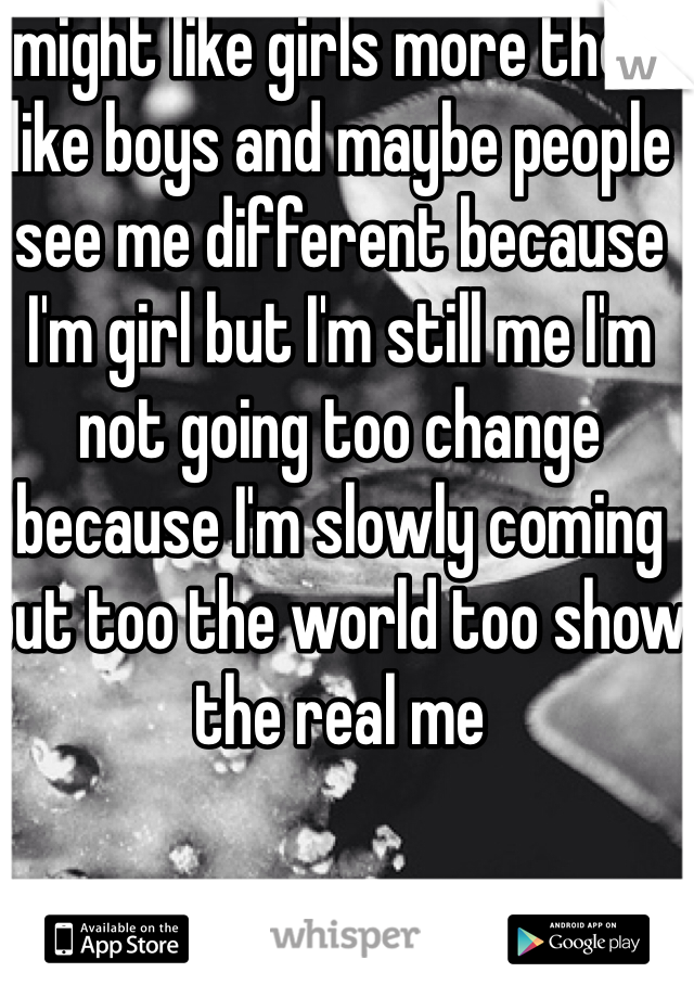 I might like girls more then I like boys and maybe people see me different because I'm girl but I'm still me I'm not going too change because I'm slowly coming out too the world too show the real me