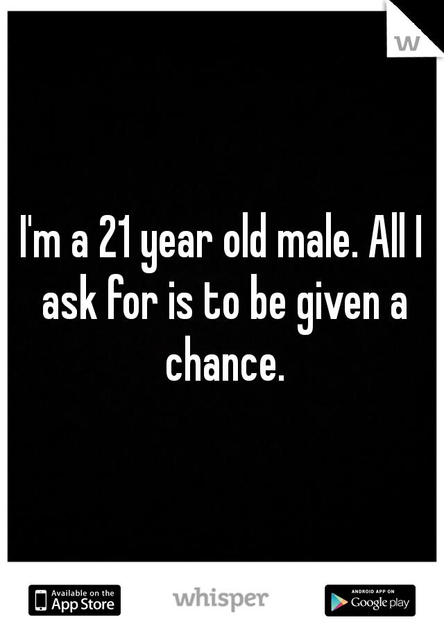 I'm a 21 year old male. All I ask for is to be given a chance.