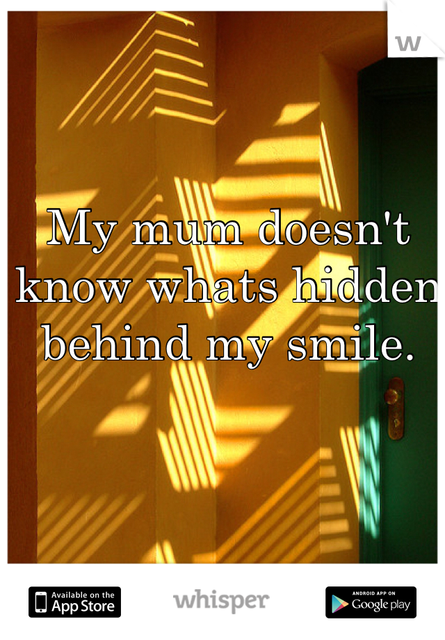 My mum doesn't know whats hidden behind my smile.