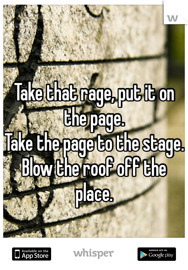 Take that rage, put it on the page. Take the page to the stage. Blow the roof off the place.