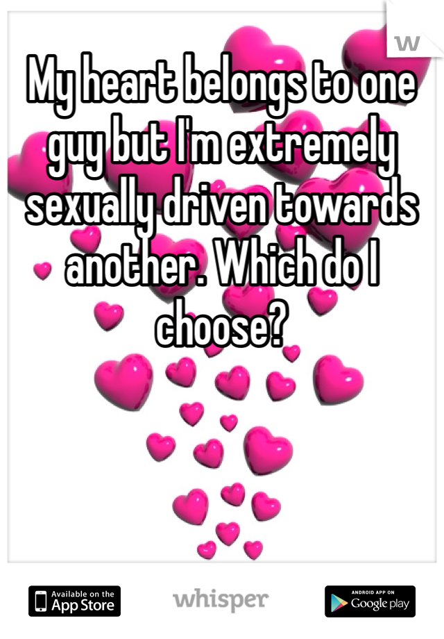 My heart belongs to one guy but I'm extremely sexually driven towards another. Which do I choose?