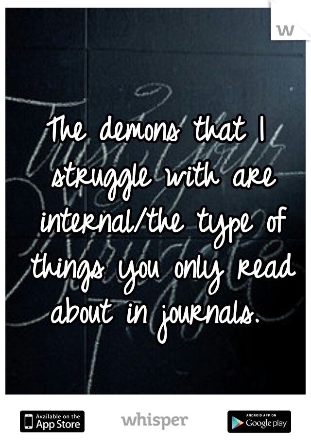 The demons that I struggle with are internal/the type of things you only read about in journals.