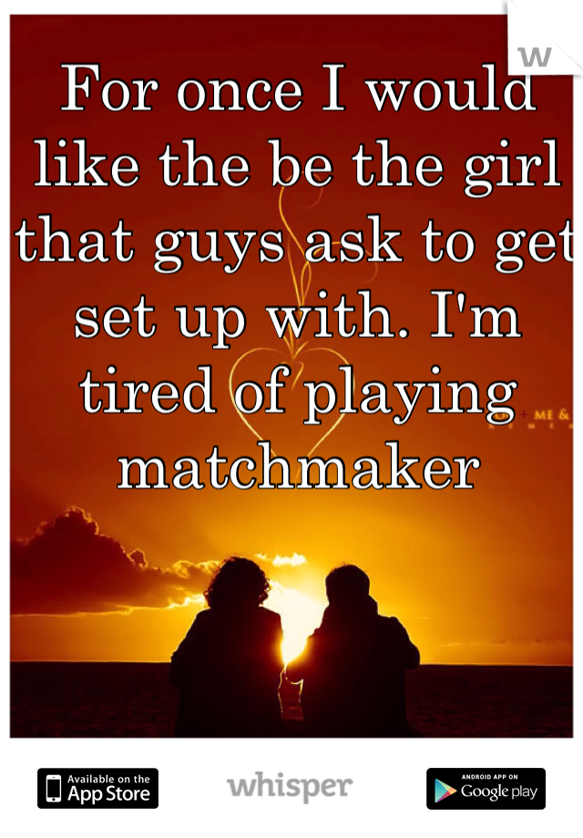 For once I would like the be the girl that guys ask to get set up with. I'm tired of playing matchmaker