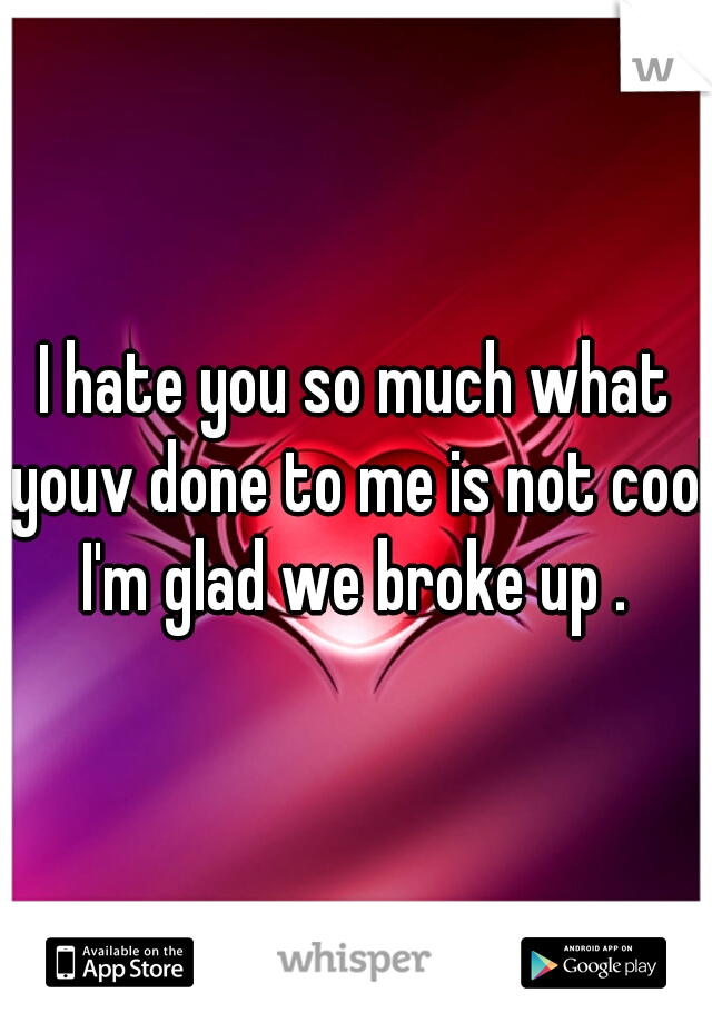 I hate you so much what youv done to me is not cool I'm glad we broke up .