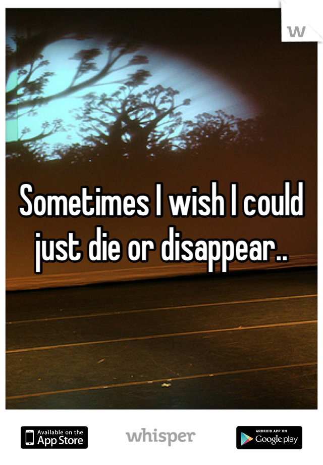 Sometimes I wish I could just die or disappear..