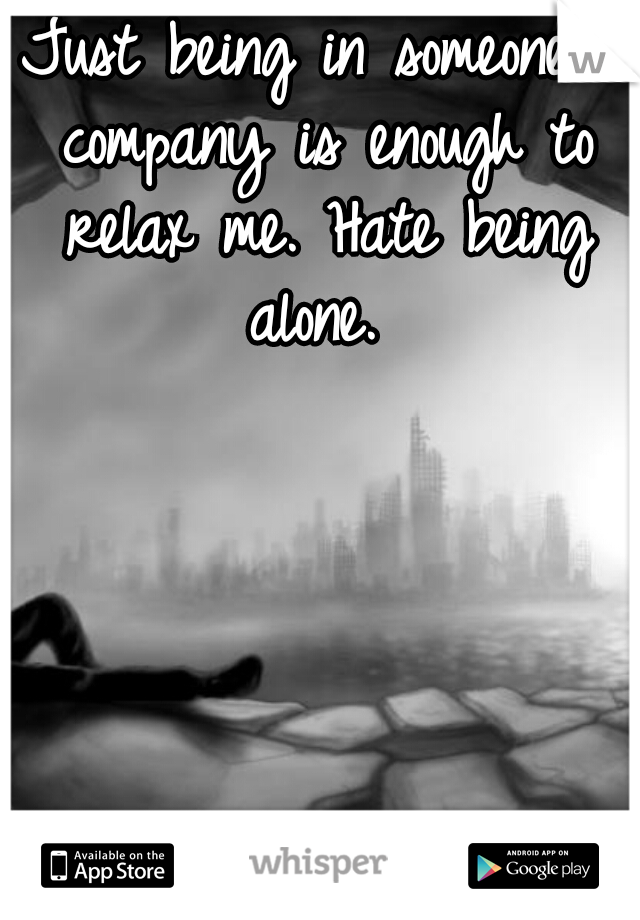 Just being in someone's company is enough to relax me. Hate being alone.