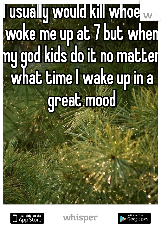 I usually would kill whoever woke me up at 7 but when my god kids do it no matter what time I wake up in a great mood