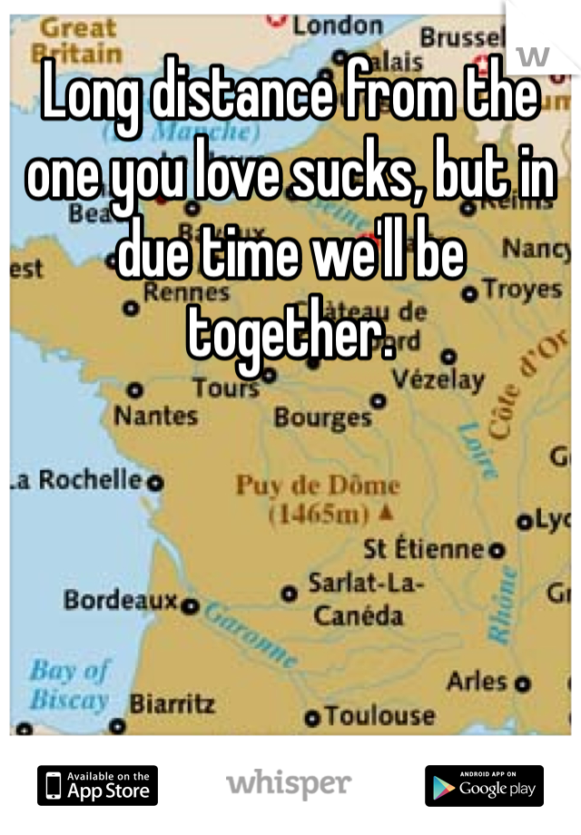Long distance from the one you love sucks, but in due time we'll be together.