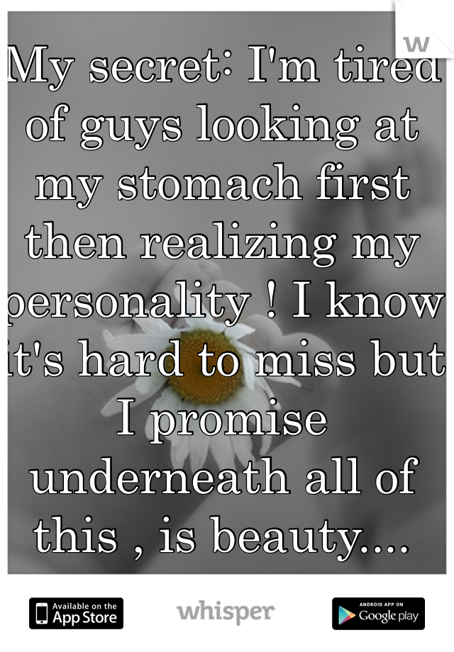 My secret: I'm tired of guys looking at my stomach first then realizing my personality ! I know it's hard to miss but I promise underneath all of this , is beauty....