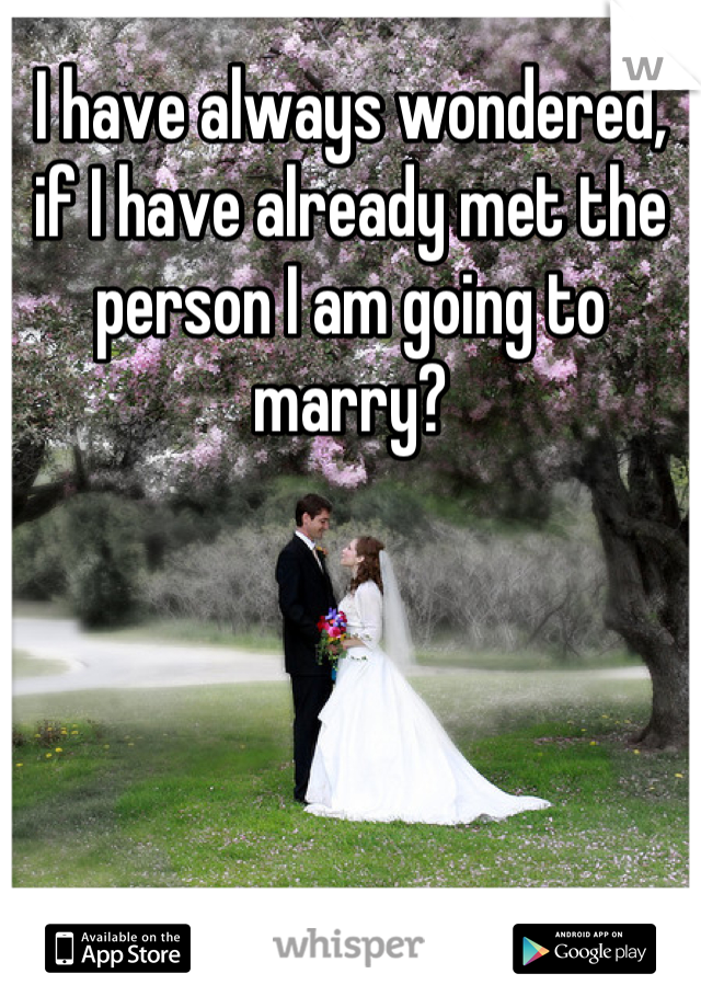 I have always wondered, if I have already met the person I am going to marry?