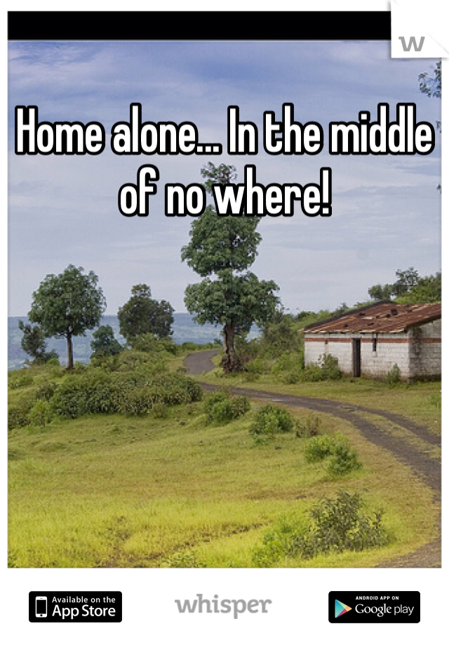 Home alone... In the middle of no where!