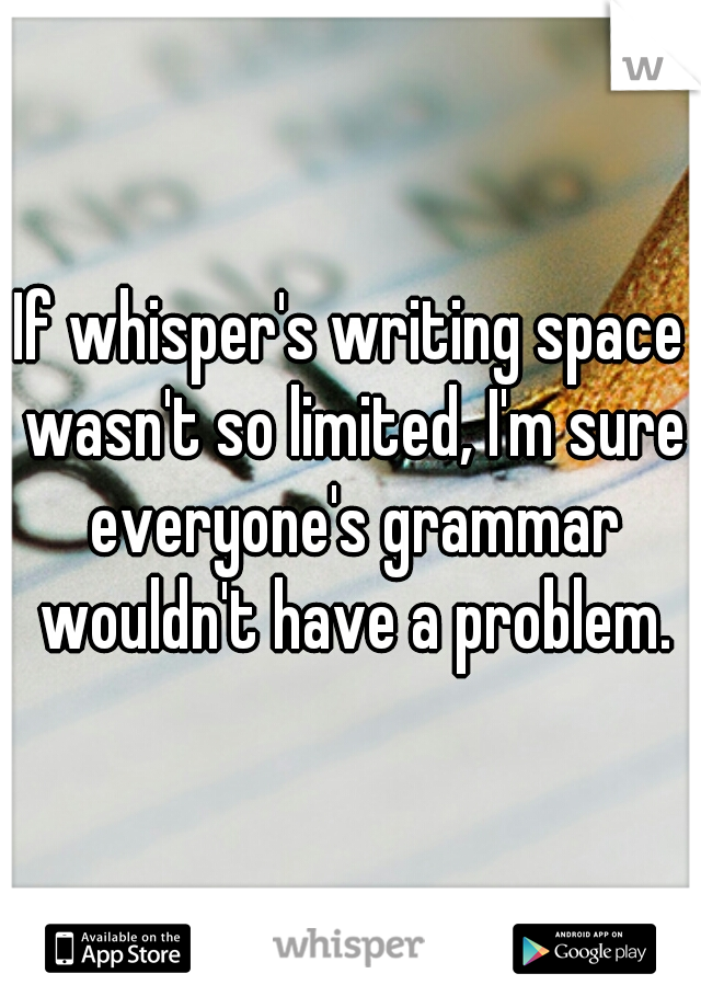 If whisper's writing space wasn't so limited, I'm sure everyone's grammar wouldn't have a problem.